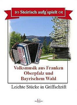 Steirisch aufg'spielt. Volksmusik aus Franken, Oberpfalz und Bayerischem Wald